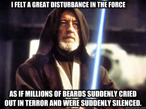 I felt a great disturbance in the Force As if millions of beards suddenly cried out in terror and were suddenly silenced. -  I felt a great disturbance in the Force As if millions of beards suddenly cried out in terror and were suddenly silenced.  the wisdom of obiwan