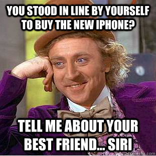 You stood in line by yourself to buy the new iphone? Tell me about your best friend... Siri - You stood in line by yourself to buy the new iphone? Tell me about your best friend... Siri  Condescending Wonka