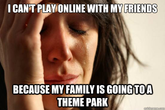 I can't play online with my friends Because my family is going to a theme park - I can't play online with my friends Because my family is going to a theme park  First World Problems