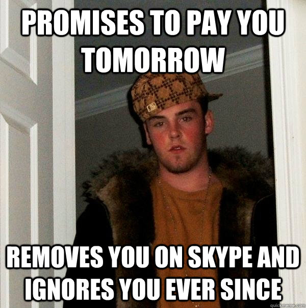 Promises to pay you tomorrow Removes you on skype and ignores you ever since - Promises to pay you tomorrow Removes you on skype and ignores you ever since  Scumbag Steve