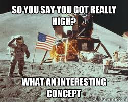 So you say you got really high? What an interesting concept