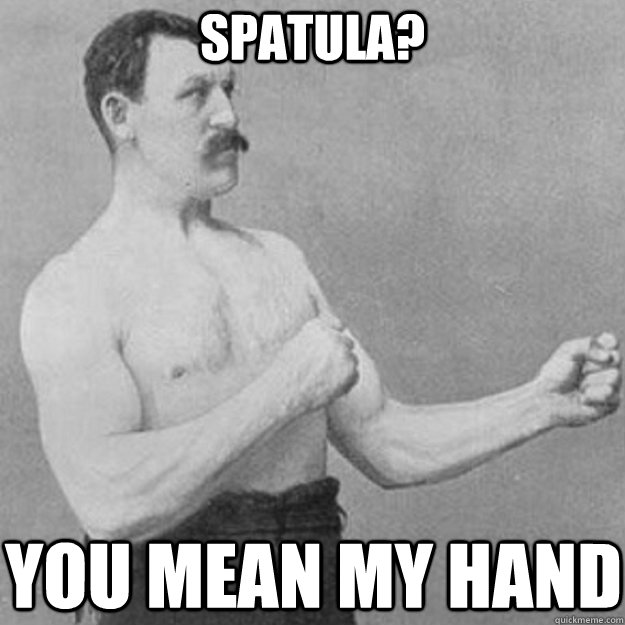 Spatula?  You Mean My hand - Spatula?  You Mean My hand  overly manly man