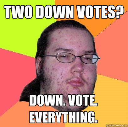 two down votes? down. vote. everything. - two down votes? down. vote. everything.  Butthurt Dweller