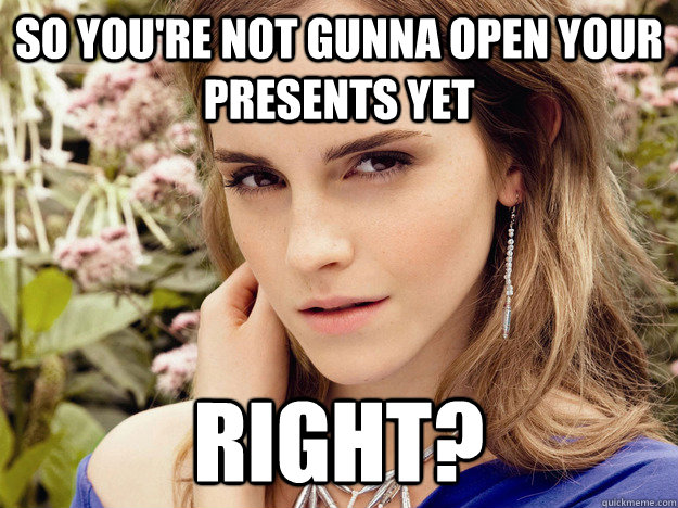So you're not gunna open your presents yet right? - So you're not gunna open your presents yet right?  Misc