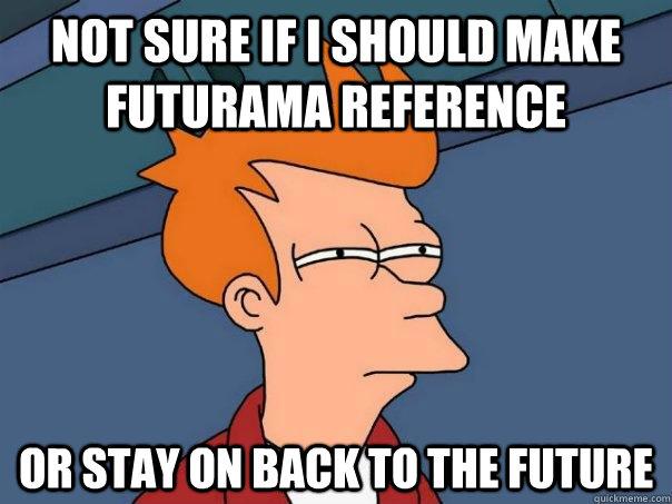 Not sure if I should make futurama reference Or stay on Back to the Future - Not sure if I should make futurama reference Or stay on Back to the Future  Futurama Fry