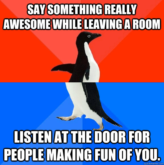 Say something really awesome while leaving a room Listen at the door for people making fun of you. - Say something really awesome while leaving a room Listen at the door for people making fun of you.  Socially Awesome Awkward Penguin