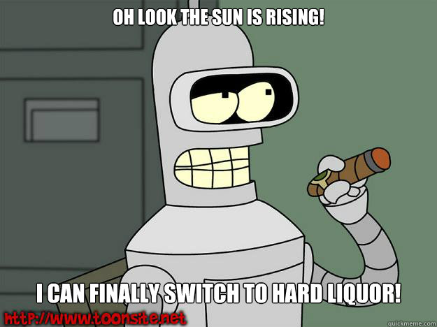Oh look the sun is rising! I can finally switch to hard Liquor!