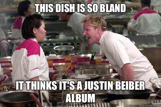 THIS DISH IS SO BLAND IT THINKS IT'S A JUSTIN BEIBER ALBUM - THIS DISH IS SO BLAND IT THINKS IT'S A JUSTIN BEIBER ALBUM  Misc
