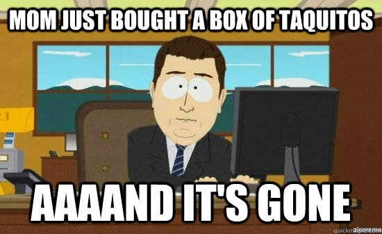 MOM JUST BOUGHT A BOX OF TAQUITOS AAAAND IT'S GONE - MOM JUST BOUGHT A BOX OF TAQUITOS AAAAND IT'S GONE  aaaand its gone