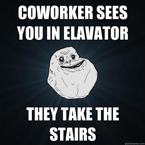 Coworker sees you in elavator they take the stairs - Coworker sees you in elavator they take the stairs  Forever Alone