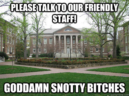 Please talk to our friendly staff! Goddamn snotty bitches - Please talk to our friendly staff! Goddamn snotty bitches  Scumbag University