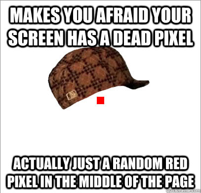 Makes you afraid your screen has a dead pixel Actually just a random red pixel in the middle of the page - Makes you afraid your screen has a dead pixel Actually just a random red pixel in the middle of the page  Misc