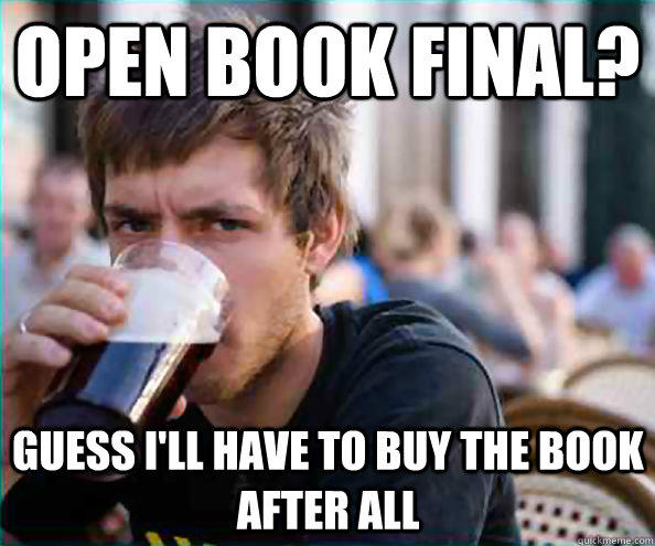 open book final? Guess I'll have to buy the book after all - open book final? Guess I'll have to buy the book after all  Lazy College Senior
