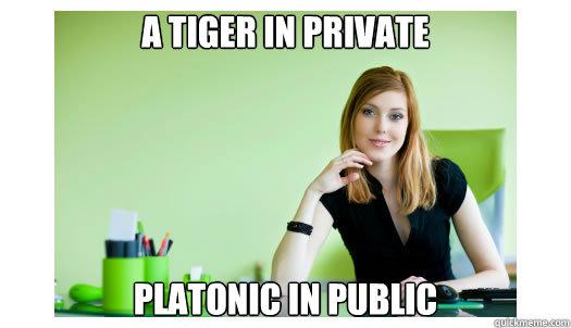 a tiger in private platonic in public