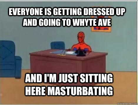 Everyone is getting dressed up and going to whyte ave And I'm just sitting here masturbating - Everyone is getting dressed up and going to whyte ave And I'm just sitting here masturbating  Spiderman
