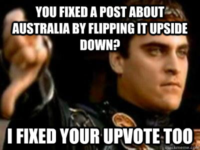 You fixed a post about australia by flipping it upside down? I fixed your upvote too  Downvoting Roman