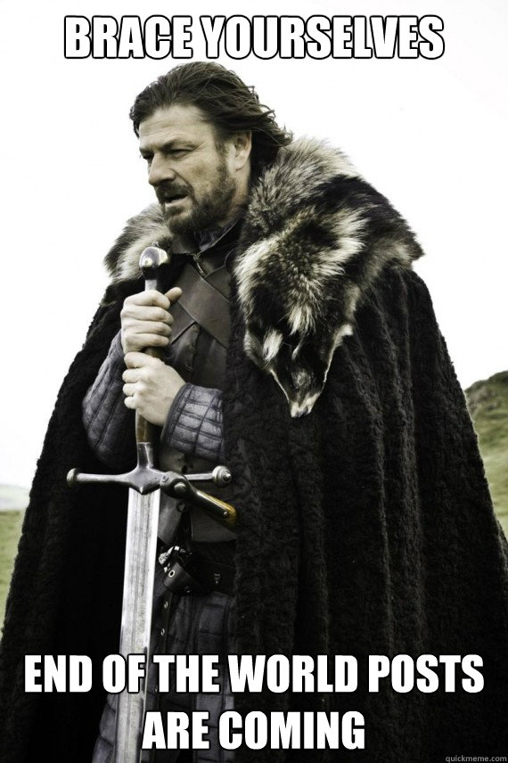 Brace yourselves End of the world posts are coming - Brace yourselves End of the world posts are coming  Brace yourself