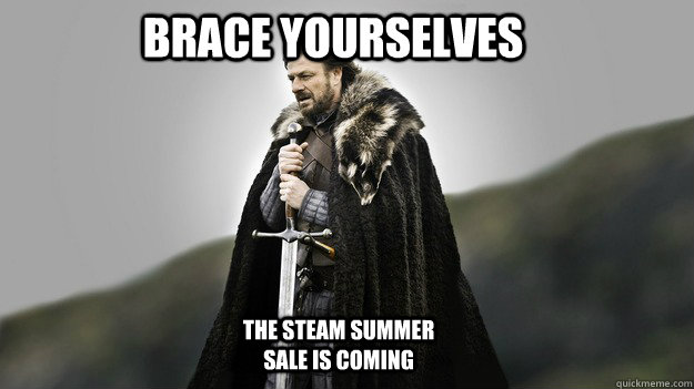 BRACE YOURSELVES THE STEAM SUMMER SALE IS COMING - BRACE YOURSELVES THE STEAM SUMMER SALE IS COMING  Ned stark winter is coming