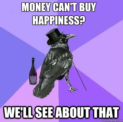money can't buy happiness? we'll see about that  - money can't buy happiness? we'll see about that   Rich Raven