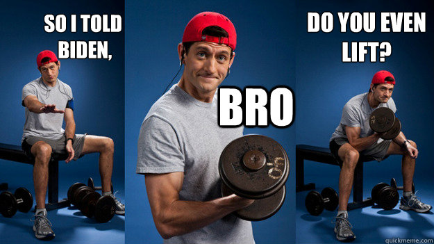 So I told biden, Bro do you even lift? - Paul Ryan Bro ...