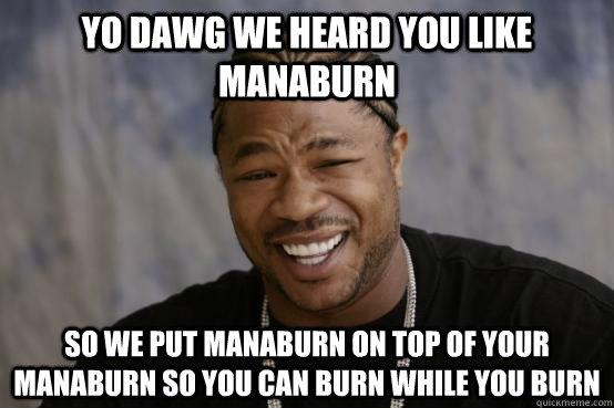 YO DAWG WE HEARD YOU LIKE MANABURN SO WE PUT MANABURN ON TOP OF YOUR MANABURN SO YOU CAN BURN WHILE YOU BURN