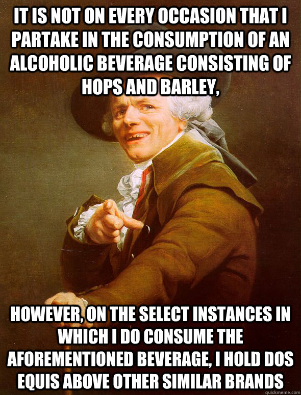 It is not on every occasion that I partake in the consumption of an alcoholic beverage consisting of hops and barley, however, on the select instances in which I do consume the aforementioned beverage, I hold Dos Equis above other similar brands  - It is not on every occasion that I partake in the consumption of an alcoholic beverage consisting of hops and barley, however, on the select instances in which I do consume the aforementioned beverage, I hold Dos Equis above other similar brands   Joseph Ducreux
