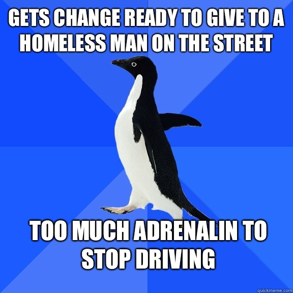 Gets change ready to give to a homeless man on the street Too much adrenalin to stop driving - Gets change ready to give to a homeless man on the street Too much adrenalin to stop driving  Socially Awkward Penguin