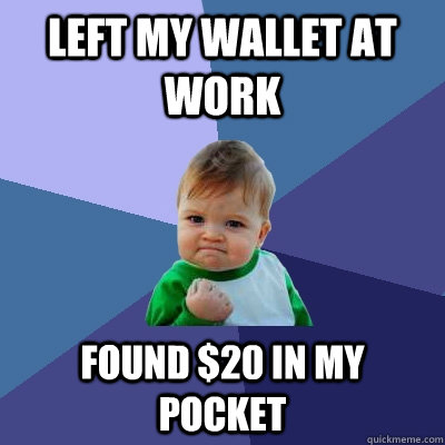 Left my wallet at work found $20 in my pocket  Success Kid