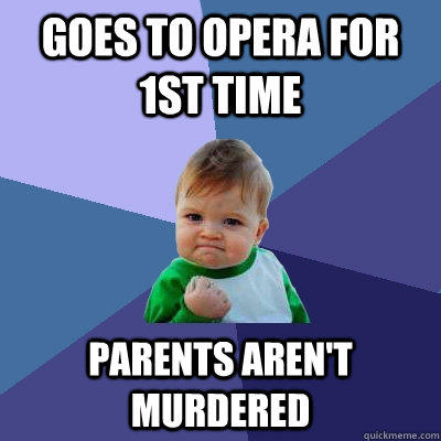 Goes to opera for 1st time Parents aren't murdered