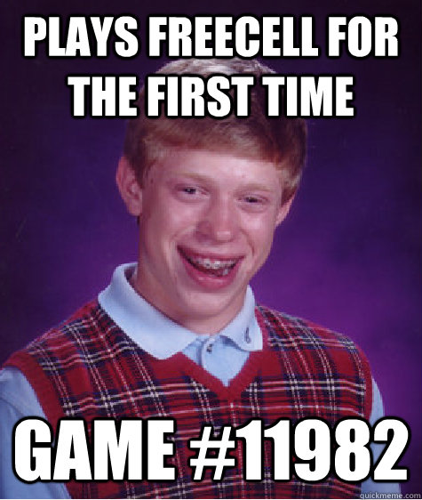 Plays Freecell for the first time Game #11982 - Plays Freecell for the first time Game #11982  Bad Luck Brian