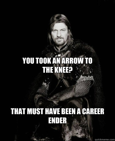 You took an arrow to  the knee? That must have been a career ender