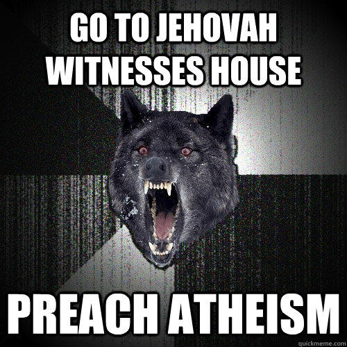 Go to Jehovah witnesses house Preach atheism   - Go to Jehovah witnesses house Preach atheism    Insanity Wolf