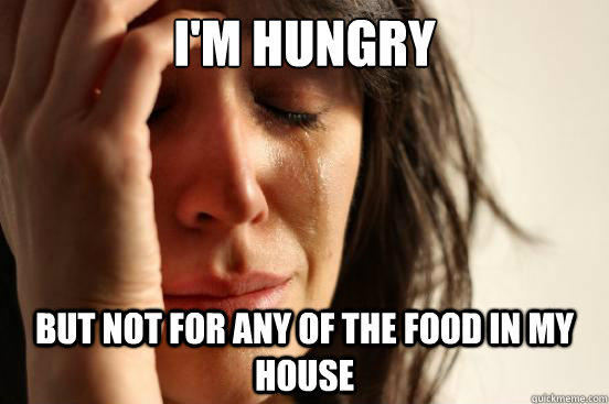 I'm hungry But not for any of the food in my house - I'm hungry But not for any of the food in my house  First World Problems