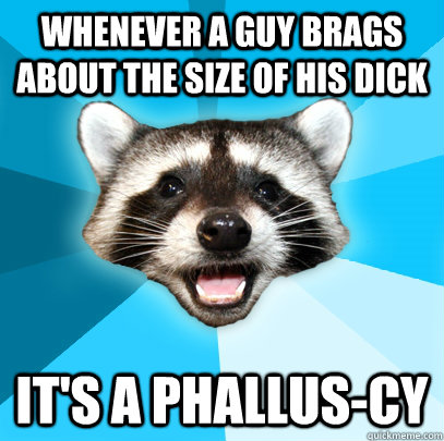 WHENEVER A GUY BRAGS ABOUT THE SIZE OF HIS DICK IT'S A PHALLUS-CY - WHENEVER A GUY BRAGS ABOUT THE SIZE OF HIS DICK IT'S A PHALLUS-CY  Lame Pun Coon