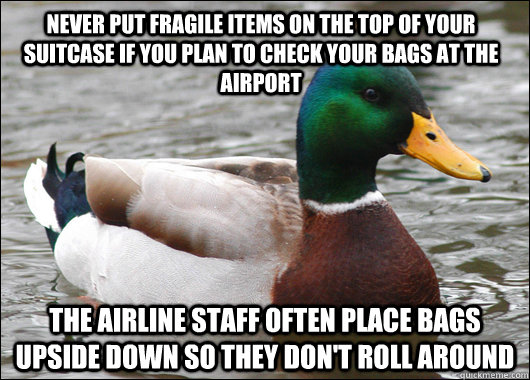 Never put fragile items on the top of your suitcase if you plan to check your bags at the airport The airline staff often place bags upside down so they don't roll around - Never put fragile items on the top of your suitcase if you plan to check your bags at the airport The airline staff often place bags upside down so they don't roll around  Actual Advice Mallard