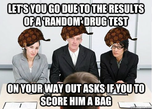 let's you go due to the results of a 'random' drug test On your way out asks if you to score him a bag  Scumbag Employer