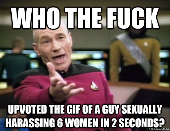 who the fuck upvoted the gif of a guy sexually harassing 6 women in 2 seconds? - who the fuck upvoted the gif of a guy sexually harassing 6 women in 2 seconds?  Annoyed Picard HD
