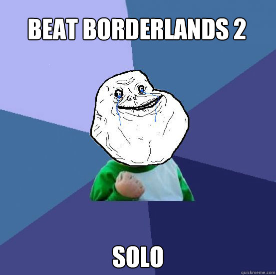 Beat Borderlands 2 Solo - Beat Borderlands 2 Solo  Forever Alone Success Kid