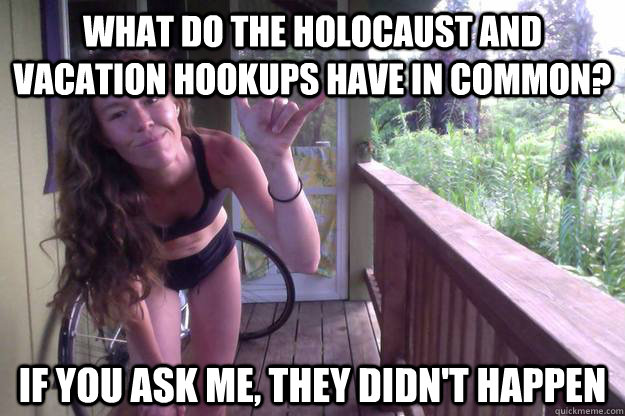 1d89926587237bef5afbe255b3a39fc0c511b9eb5a673a32fbfa8ce7a7839f06 what do the holocaust and vacation hookups have in common? if you