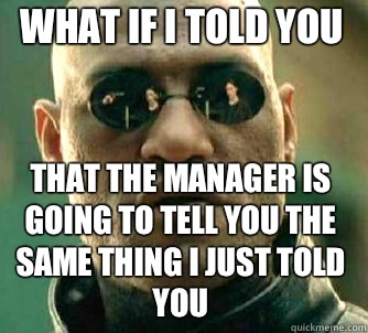 What if i told you That the manager is going to tell you the same thing I just told you - What if i told you That the manager is going to tell you the same thing I just told you  Matrix Morpheus