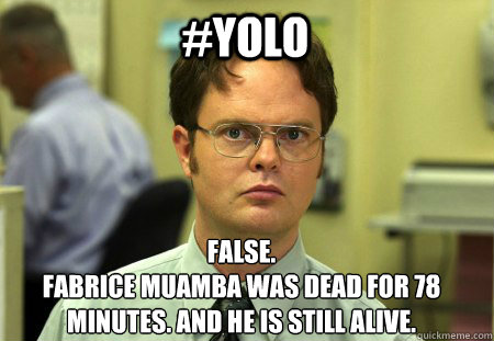 #Yolo False. Fabrice Muamba was dead for 78 minutes. and he is still alive.  Schrute
