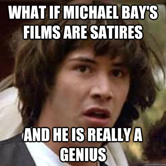 What if Michael Bay's films are satires And he is really a genius - What if Michael Bay's films are satires And he is really a genius  conspiracy keanu