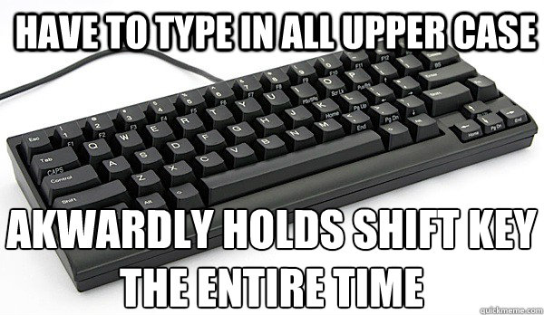 HAVE TO TYPE IN ALL UPPER CASE AKWARDLY HOLDS SHIFT KEY THE ENTIRE TIME  KEYBOARD