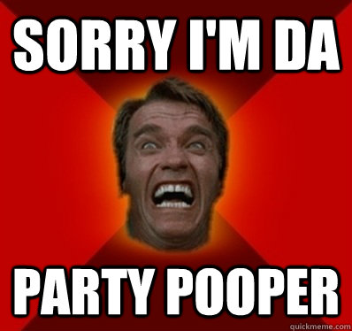 Sorry I'm Da Party Pooper