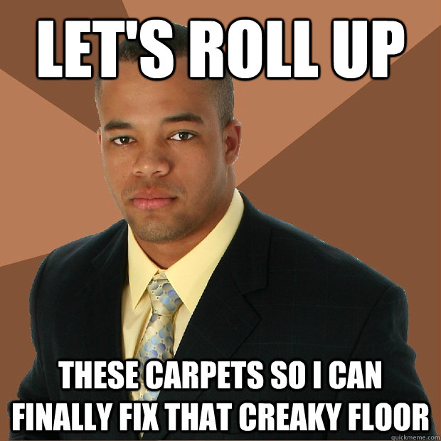 let's roll up these carpets so i can finally fix that creaky floor - let's roll up these carpets so i can finally fix that creaky floor  Successful Black Man