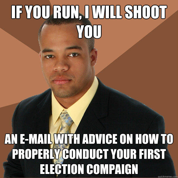 If you run, I will shoot  you An E-mail with advice on how to properly conduct your first election compaign - If you run, I will shoot  you An E-mail with advice on how to properly conduct your first election compaign  Successful Black Man