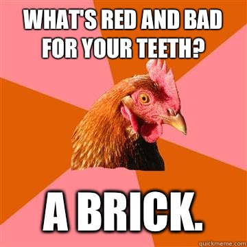 What's red and bad for your teeth? A brick.   Anti-Joke Chicken