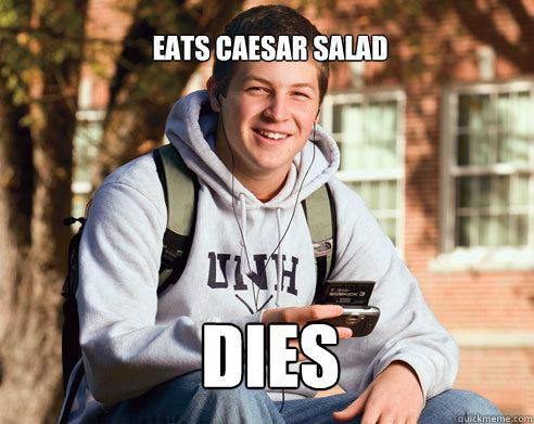 Eats Caesar salad Dies - Eats Caesar salad Dies  College Freshman