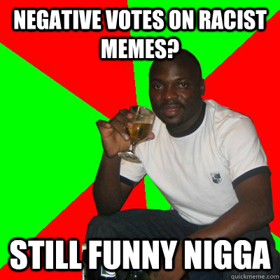 negative votes on racist memes? still funny nigga