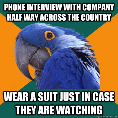 phone interview with company half way across the country wear a suit just in case they are watching - phone interview with company half way across the country wear a suit just in case they are watching  Paranoid Parrot
